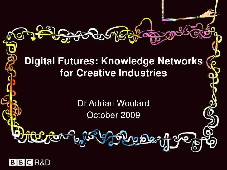 Digital Futures: Knowledge Networks for Creative Industries<br />Dr Adrian Woolard<br />October 2009 <br />