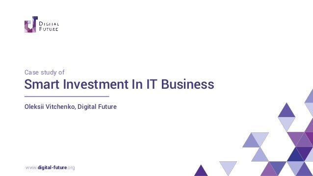 www.digital-future.org Smart Investment In IT Business Oleksii Vitchenko, Digital Future Case study of