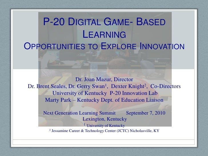 P-20 Digital Game- Based LearningOpportunities to Explore Innovation<br />Dr. Joan Mazur, Director<br />Dr. Brent Seales, ...