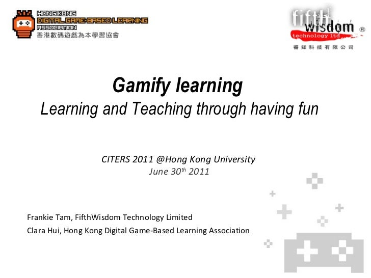 Gamify learning   Learning and Teaching through having fun  CITERS 2011 @Hong Kong University  June 30 th  2011 Frankie Ta...