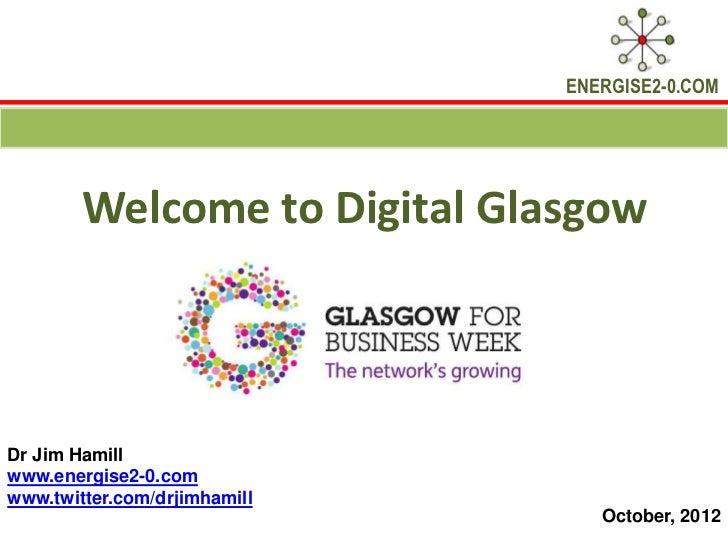 ENERGISE2-0.COM        Welcome to Digital GlasgowDr Jim Hamillwww.energise2-0.comwww.twitter.com/drjimhamill              ...