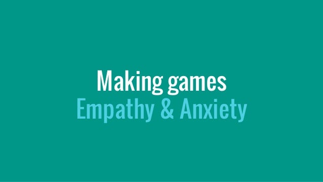 Making games Empathy & Anxiety