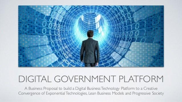 DIGITAL GOVERNMENT PLATFORM A Business Proposal to build a Digital BusinessTechnology Platform to a Creative Convergence o...