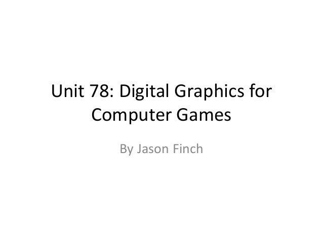 Unit 78: Digital Graphics for     Computer Games         By Jason Finch