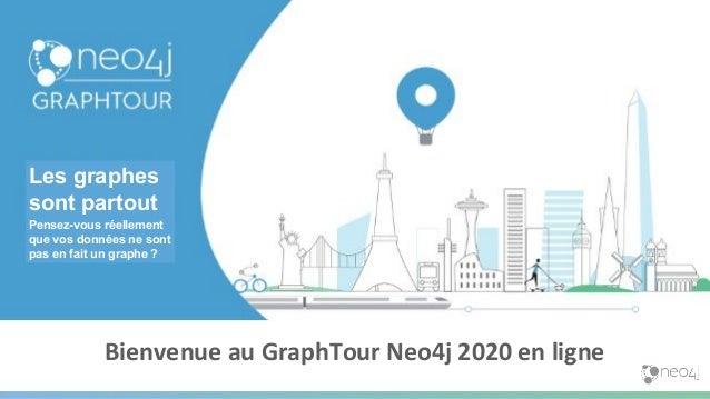 Bienvenue au GraphTour Neo4j 2020 en ligne Les graphes sont partout Pensez-vous réellement que vos données ne sont pas en ...