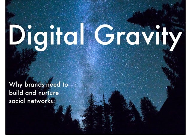 Digital Gravity Why brands need to build and nurture social networks.