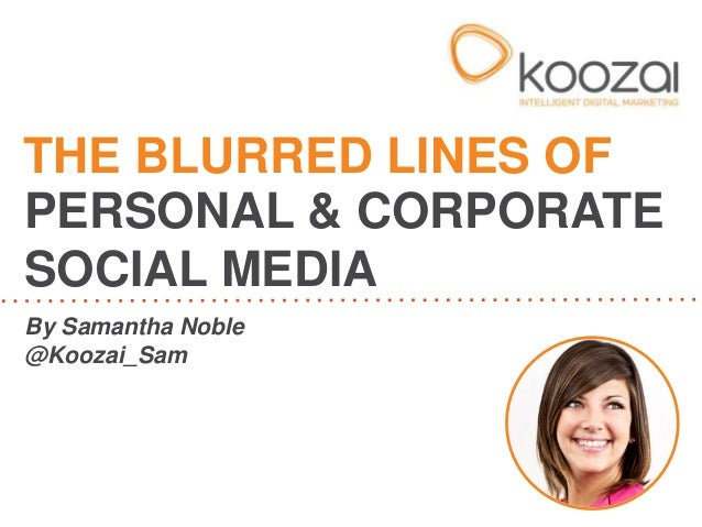 THE BLURRED LINES OF  PERSONAL & CORPORATE  SOCIAL MEDIA  By Samantha Noble  @Koozai_Sam