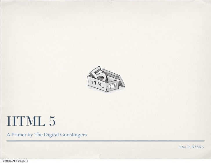 HTML 5     A Primer by The Digital Gunslingers                                            Intro To HTML5   Tuesday, April ...