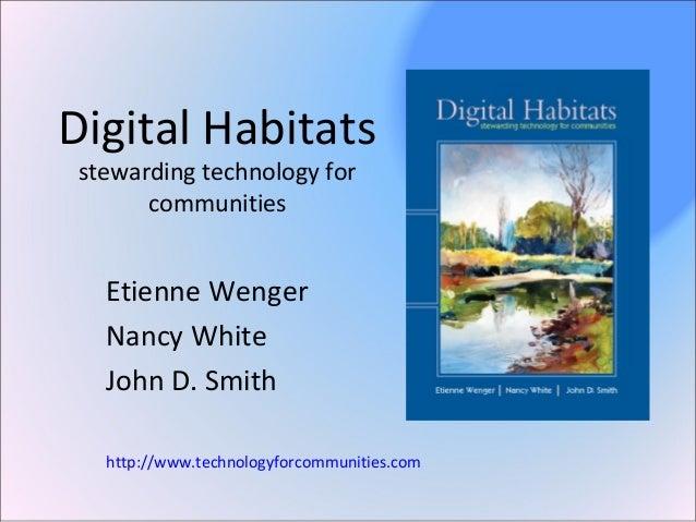 Digital Habitats stewarding technology for communities Etienne Wenger Nancy White John D. Smith http://www.technologyforco...