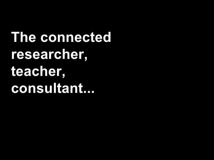The connected researcher, teacher, consultant...