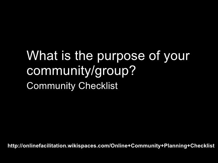 purpose exercise <ul><li>What is the purpose of your  community/group? </li></ul><ul><li>Community Checklist </li></ul>htt...
