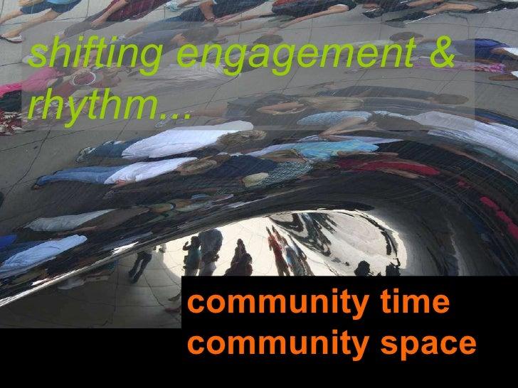 community time community space shifting engagement & rhythm...