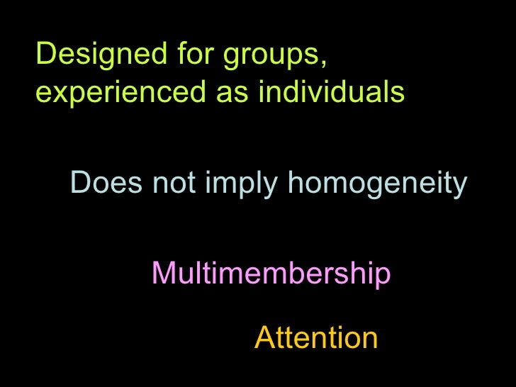 Designed for groups, experienced as individuals Does not imply homogeneity Multimembership Attention