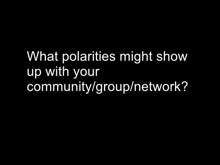 purpose exercise <ul><li>What polarities might show up with your  community/group/network? </li></ul>