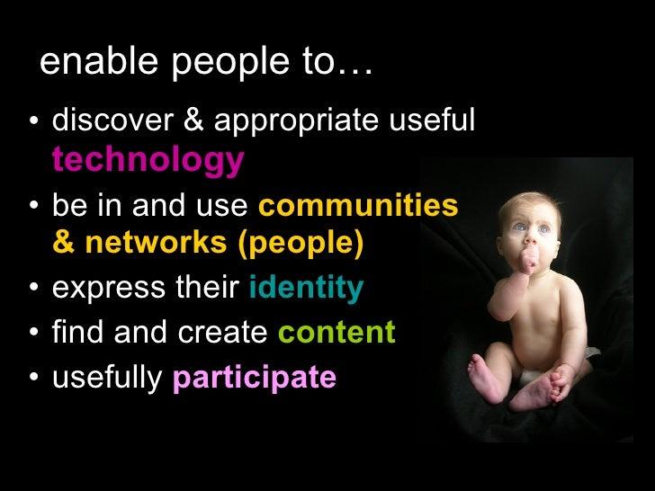 enable people to… <ul><li>discover & appropriate useful  technology </li></ul><ul><li>be in and use  communities & network...