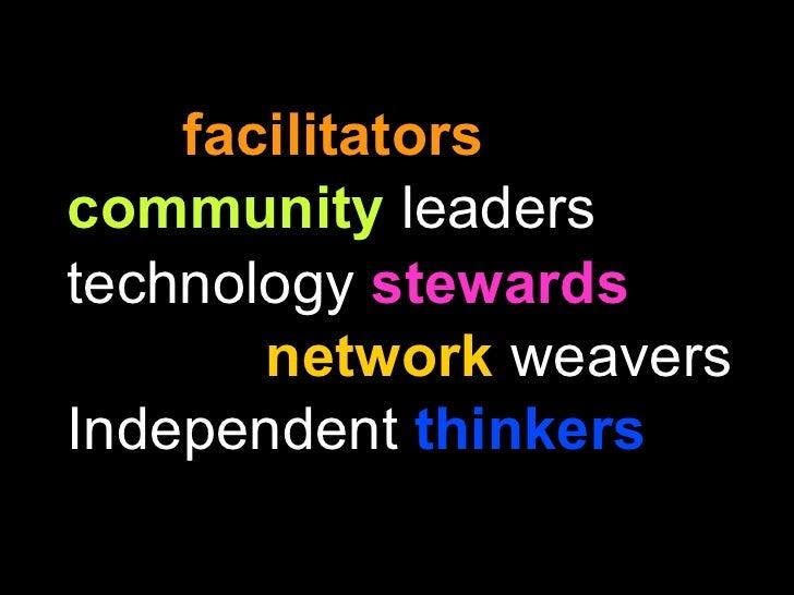 <ul><li>facilitators   </li></ul><ul><li>community  leaders </li></ul><ul><li>technology  stewards </li></ul><ul><li>netwo...