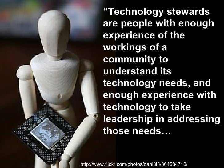 """http://www.flickr.com/photos/dani3l3/364684710/ """" Technology stewards are people with enough experience of the workings of..."""
