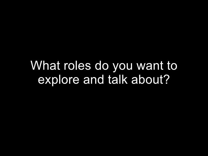 What roles do you want to explore and talk about?