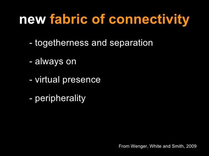 new  fabric of connectivity <ul><ul><li>- togetherness and separation </li></ul></ul><ul><ul><li>- always on </li></ul></u...