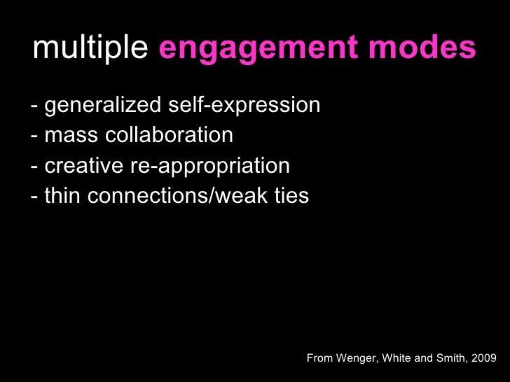 multiple  engagement modes <ul><li>- generalized self-expression </li></ul><ul><li>- mass collaboration </li></ul><ul><li>...