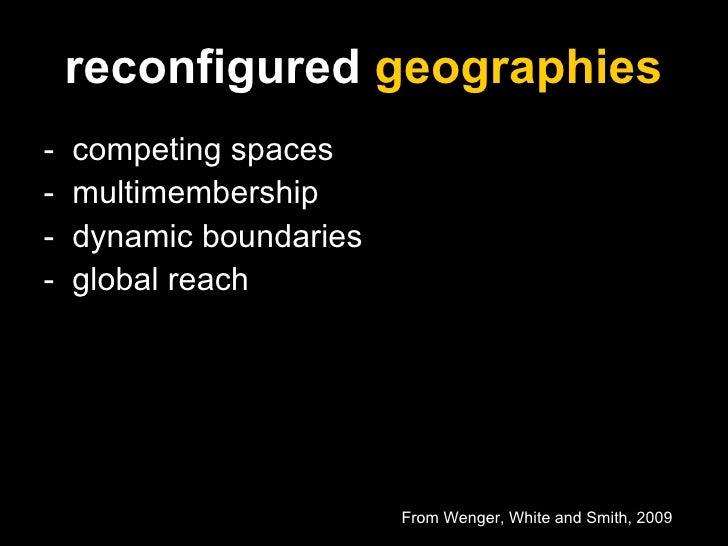 reconfigured  geographies <ul><li>-  competing spaces </li></ul><ul><li>-  multimembership </li></ul><ul><li>-  dynamic bo...
