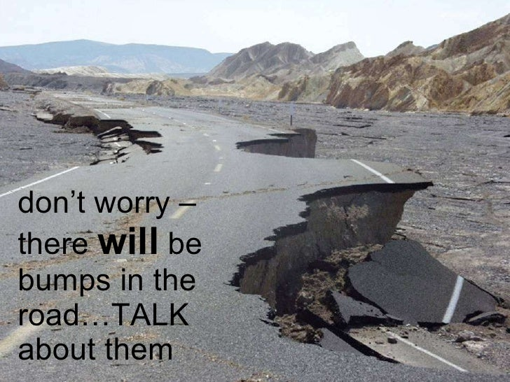 don't worry – there  will  be bumps in the road…TALK about them