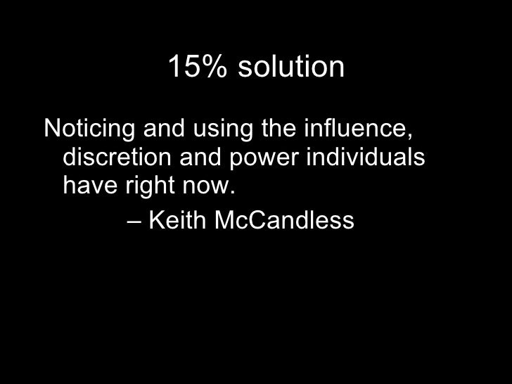 15% solution <ul><li>Noticing and using the influence,  discretion and power individuals  have right now. </li></ul><ul><l...