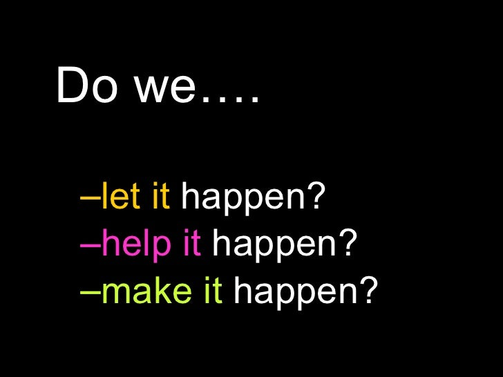 <ul><li>Do we…. </li></ul><ul><ul><li>let it  happen? </li></ul></ul><ul><ul><li>help it  happen? </li></ul></ul><ul><ul><...