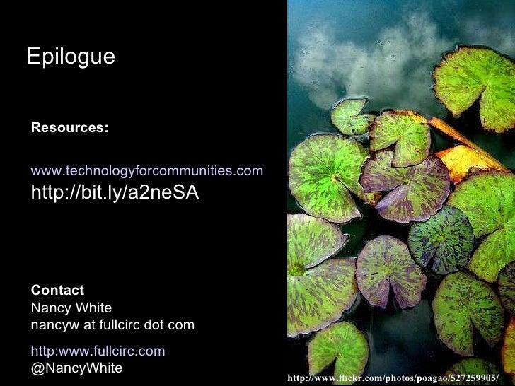 Epilogue Resources: www.technologyforcommunities.com http://bit.ly/a2neSA Contact Nancy White nancyw at fullcirc dot com h...