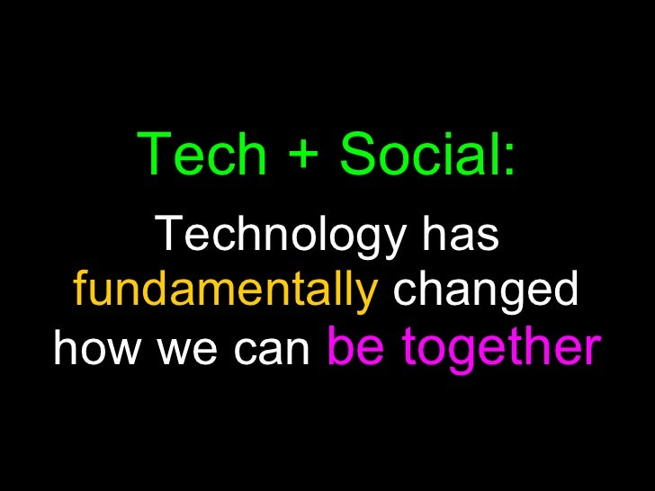Tech + Social: Technology has  fundamentally  changed how we can  be together