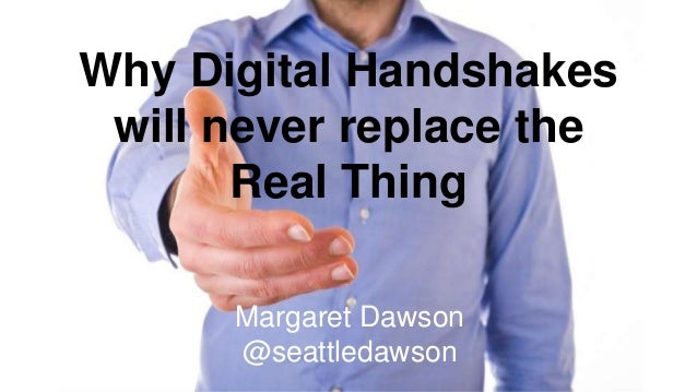 Margaret Dawson @seattledawson Why Digital Handshakes will never replace the Real Thing