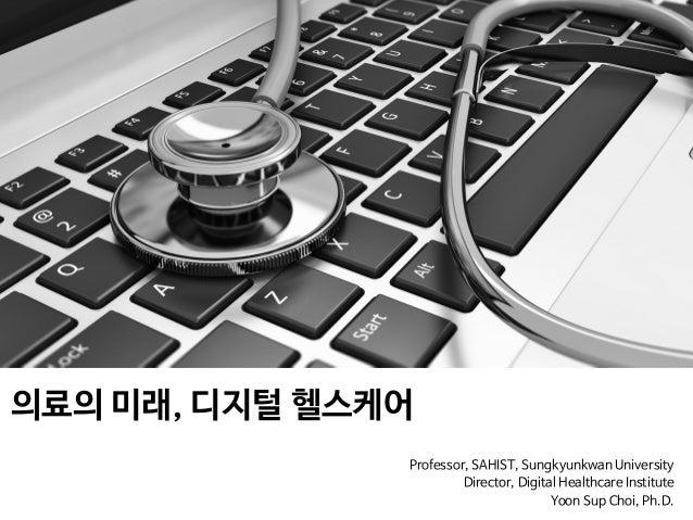 의료의 미래, 디지털 헬스케어  Professor, SAHIST, Sungkyunkwan University  Director, Digital Healthcare Institute   Yoon Sup Choi, Ph.D.
