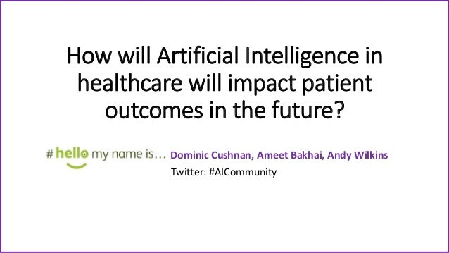 How will Artificial Intelligence in healthcare will impact patient outcomes in the future? Dominic Cushnan, Ameet Bakhai, ...