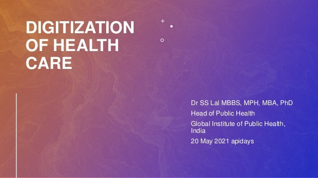 DIGITIZATION OF HEALTH CARE Dr SS Lal MBBS, MPH, MBA, PhD Head of Public Health Global Institute of Public Health, India 2...