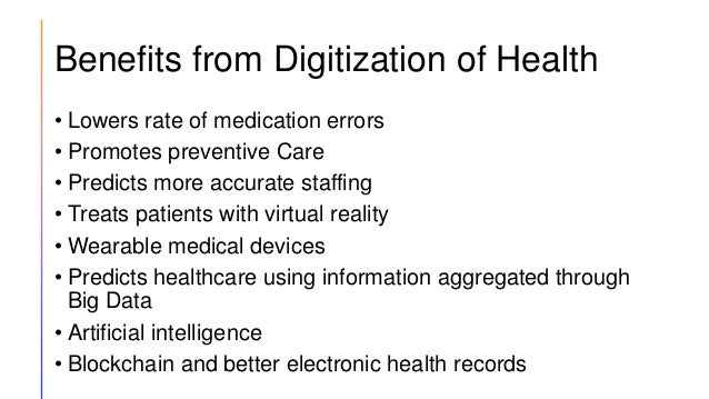 Benefits from Digitization of Health • Lowers rate of medication errors • Promotes preventive Care • Predicts more accurat...