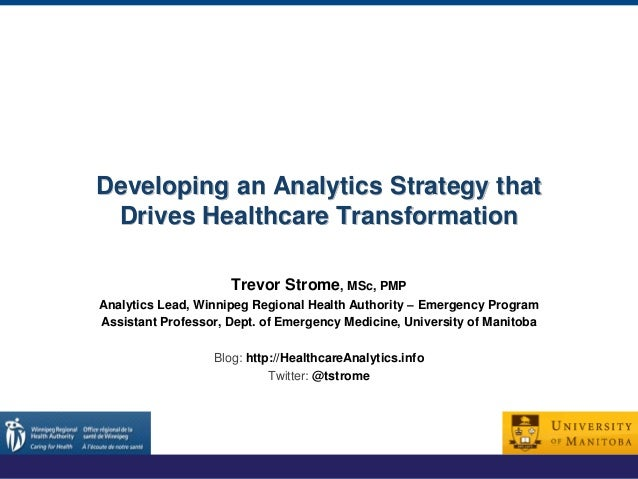 Developing an Analytics Strategy that Drives Healthcare Transformation Trevor Strome, MSc, PMP Analytics Lead, Winnipeg Re...