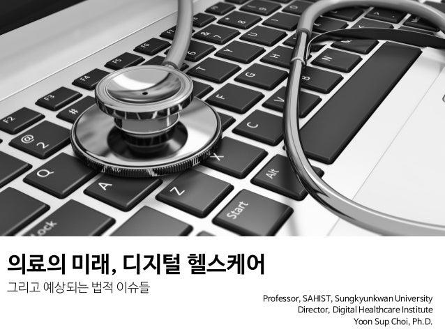 의료의 미래, 디지털 헬스케어  그리고 예상되는 법적 이슈들 Professor, SAHIST, Sungkyunkwan University  Director, Digital Healthcare Institute   Yoo...