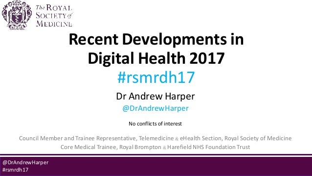 Recent Developments in Digital Health 2017 #rsmrdh17 Dr Andrew Harper @DrAndrewHarper No conflicts of interest Council Mem...