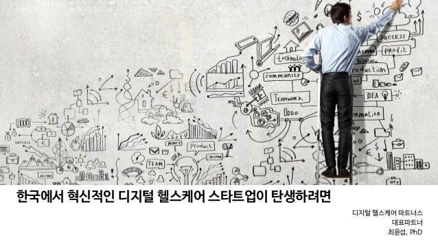 디지털 헬스케어 파트너스   대표파트너  최윤섭, PhD 한국에서 혁신적인 디지털 헬스케어 스타트업이 탄생하려면