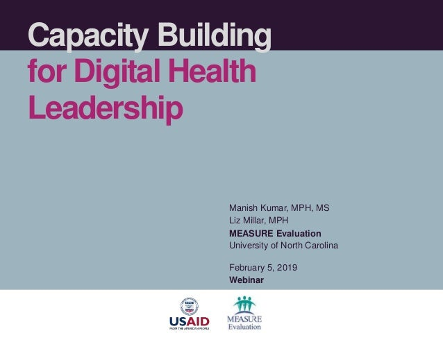 Capacity Building for Digital Health Leadership Manish Kumar, MPH, MS Liz Millar, MPH MEASURE Evaluation University of Nor...