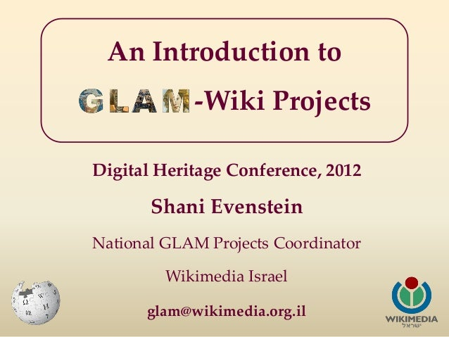 An Introduction to            -Wiki ProjectsDigital Heritage Conference, 2012       Shani EvensteinNational GLAM Projects ...