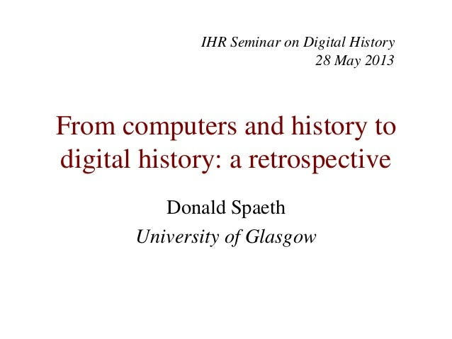 From computers and history todigital history: a retrospectiveDonald SpaethUniversity of GlasgowIHR Seminar on Digital Hist...