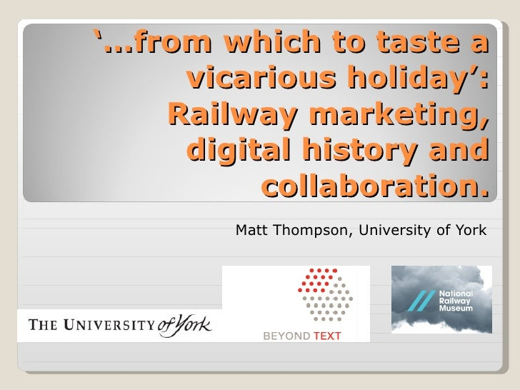 '… from which to taste a vicarious holiday': Railway marketing, digital history and collaboration. Matt Thompson, Universi...