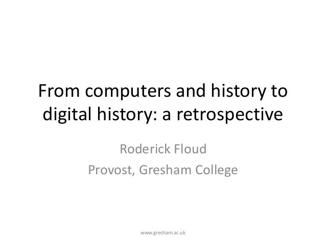 From computers and history todigital history: a retrospectiveRoderick FloudProvost, Gresham Collegewww.gresham.ac.uk
