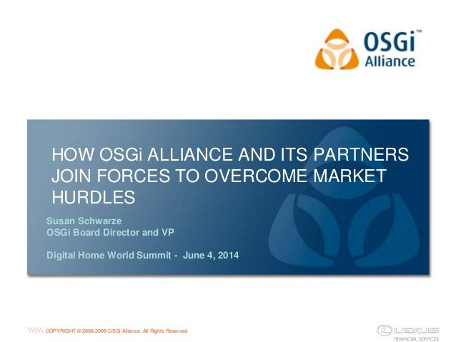 COPYRIGHT © 2008-2009 OSGi Alliance. All Rights Reserved HOW OSGi ALLIANCE AND ITS PARTNERS JOIN FORCES TO OVERCOME MARKET...