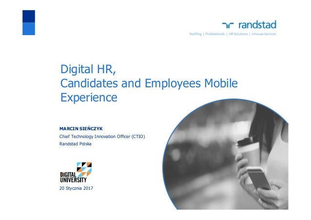 Digital HR, Candidates and Employees Mobile Experience MARCIN SIEŃCZYK Chief Technology Innovation Officer (CTIO) Randstad...