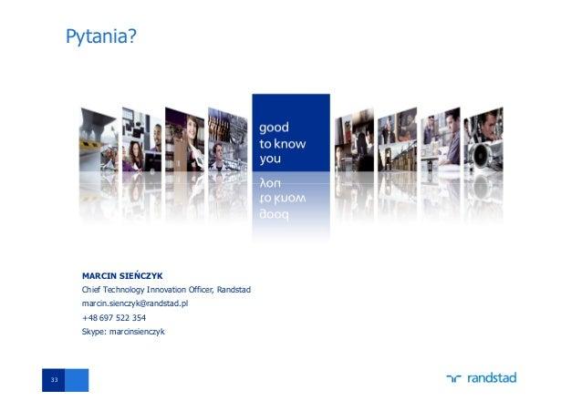 33 Pytania? MARCIN SIEŃCZYK Chief Technology Innovation Officer, Randstad marcin.sienczyk@randstad.pl +48 697 522 354 Skyp...