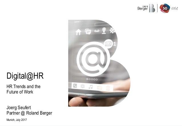 Munich, July 2017 Digital@HR HR Trends and the Future of Work Joerg Seufert Partner @ Roland Berger