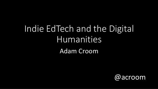 @acroom Indie EdTech and the Digital Humanities Adam Croom