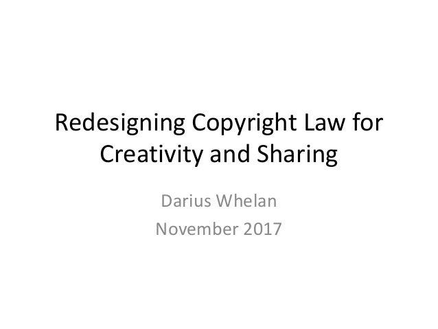 Redesigning Copyright Law for Creativity and Sharing Darius Whelan November 2017